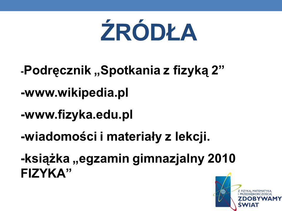 ŹRÓDŁA - Podręcznik Spotkania z fizyką 2 -www.wikipedia.pl -www.fizyka.edu.pl -wiadomości i materiały z lekcji. -książka egzamin gimnazjalny 2010 FIZY