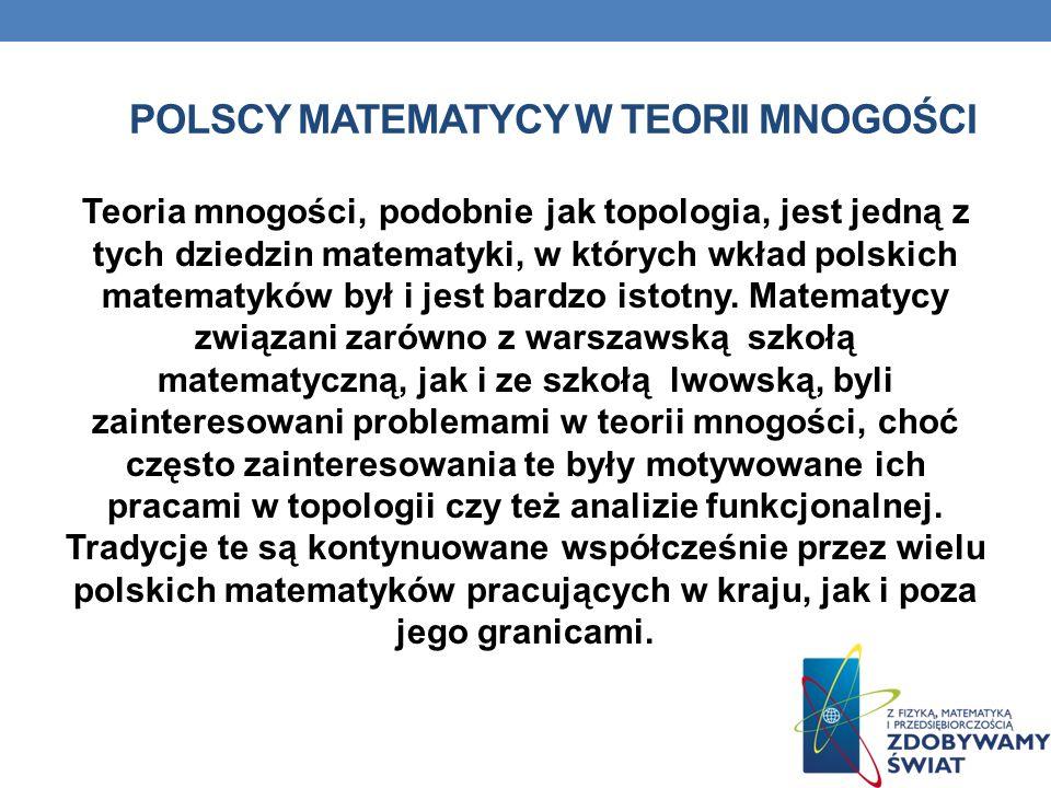 POLSCY MATEMATYCY W TEORII MNOGOŚCI Teoria mnogości, podobnie jak topologia, jest jedną z tych dziedzin matematyki, w których wkład polskich matematyk