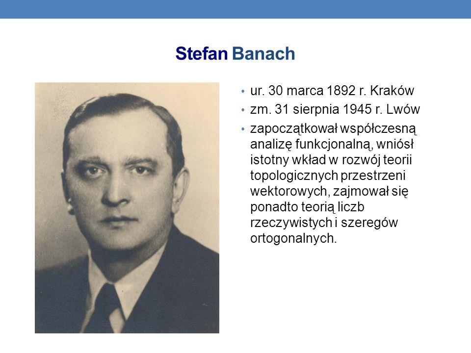 Stefan Banach ur. 30 marca 1892 r. Kraków zm. 31 sierpnia 1945 r. Lwów zapoczątkował współczesną analizę funkcjonalną, wniósł istotny wkład w rozwój t