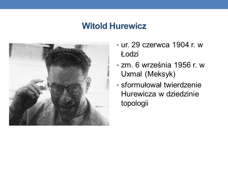 Witold Hurewicz ur. 29 czerwca 1904 r. w Łodzi zm. 6 września 1956 r. w Uxmal (Meksyk) sformułował twierdzenie Hurewicza w dziedzinie topologii