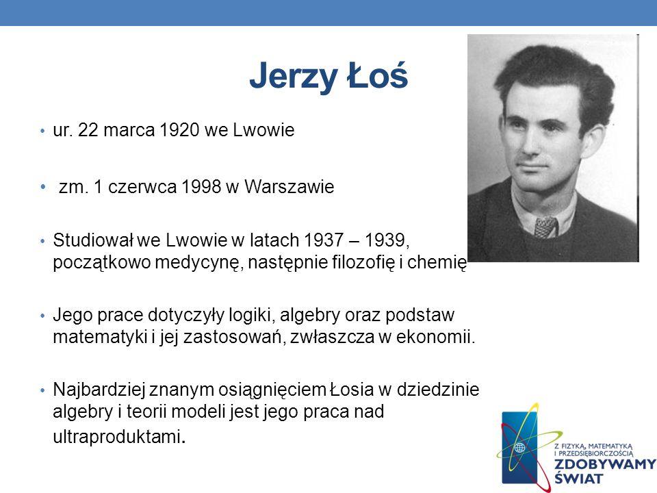 Jerzy Łoś ur. 22 marca 1920 we Lwowie zm. 1 czerwca 1998 w Warszawie Studiował we Lwowie w latach 1937 – 1939, początkowo medycynę, następnie filozofi