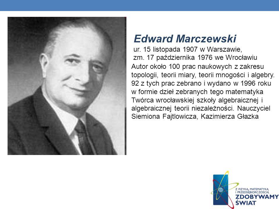 Edward Marczewski ur. 15 listopada 1907 w Warszawie, zm. 17 października 1976 we Wrocławiu Autor około 100 prac naukowych z zakresu topologii, teorii