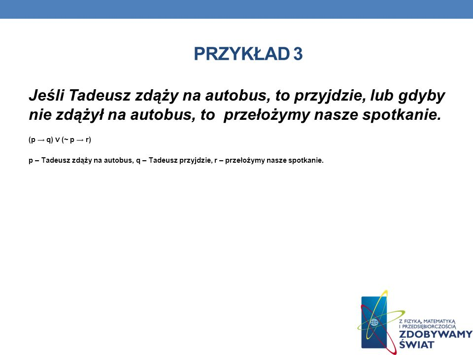 PRZYKŁAD 3 Jeśli Tadeusz zdąży na autobus, to przyjdzie, lub gdyby nie zdążył na autobus, to przełożymy nasze spotkanie. (p q) (~ p r) p – Tadeusz zdą