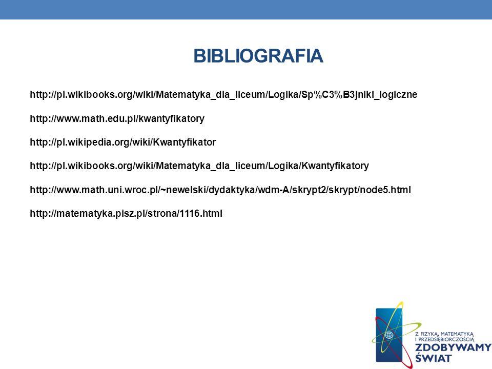 BIBLIOGRAFIA http://pl.wikibooks.org/wiki/Matematyka_dla_liceum/Logika/Sp%C3%B3jniki_logiczne http://www.math.edu.pl/kwantyfikatory http://pl.wikipedi