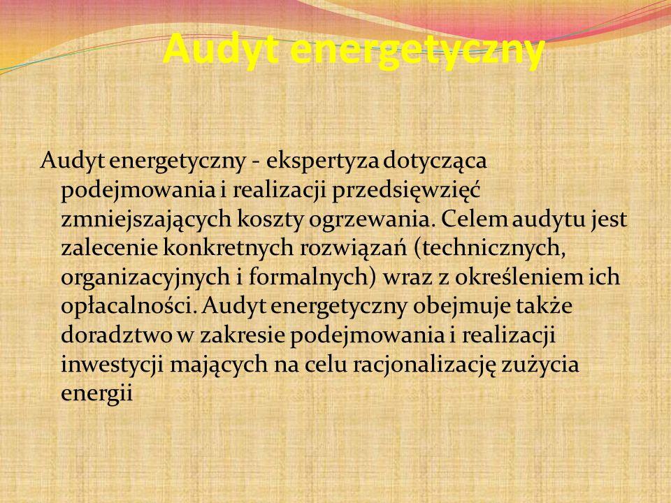 Audyt energetyczny Audyt energetyczny - ekspertyza dotycząca podejmowania i realizacji przedsięwzięć zmniejszających koszty ogrzewania. Celem audytu j