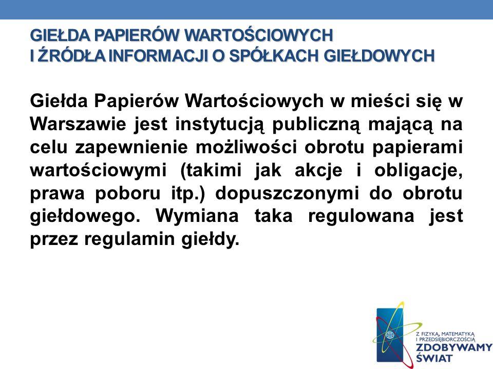 GIEŁDA PAPIERÓW WARTOŚCIOWYCH I ŹRÓDŁA INFORMACJI O SPÓŁKACH GIEŁDOWYCH Giełda Papierów Wartościowych w mieści się w Warszawie jest instytucją publicz