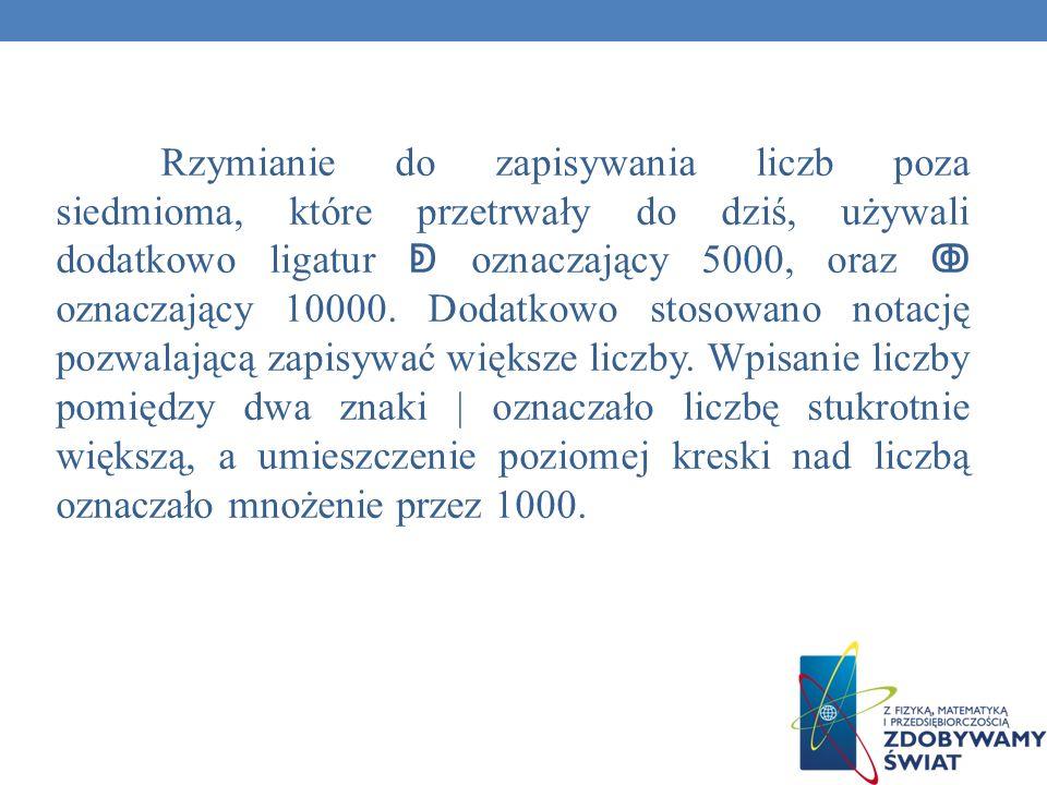 Rzymianie do zapisywania liczb poza siedmioma, które przetrwały do dziś, używali dodatkowo ligatur oznaczający 5000, oraz oznaczający 10000. Dodatkowo