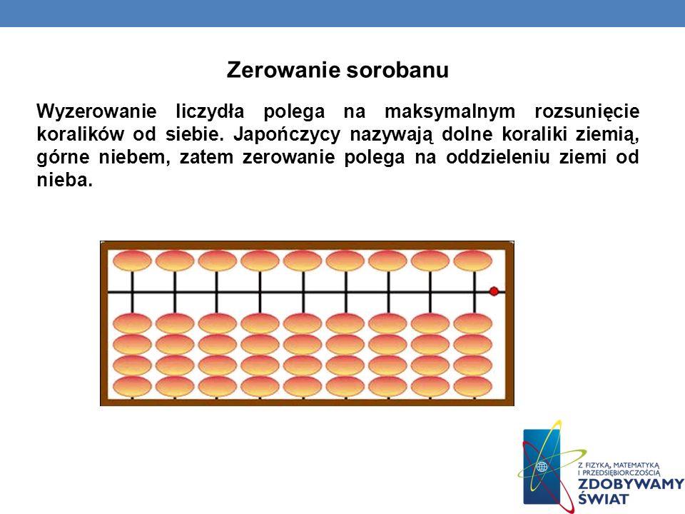 Zerowanie sorobanu Wyzerowanie liczydła polega na maksymalnym rozsunięcie koralików od siebie. Japończycy nazywają dolne koraliki ziemią, górne niebem