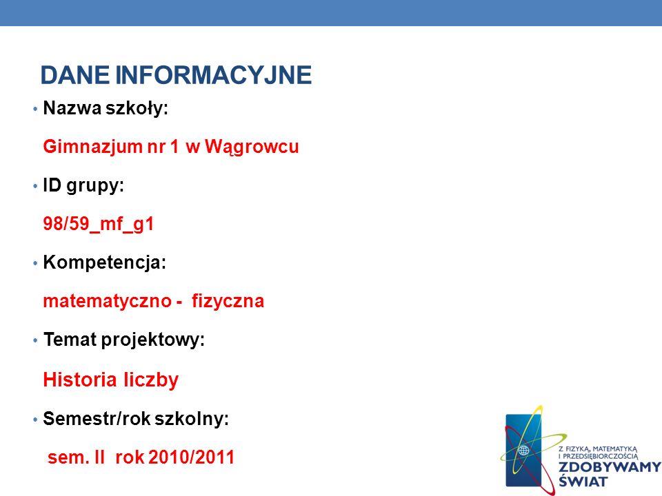DANE INFORMACYJNE Nazwa szkoły: Gimnazjum nr 1 w Wągrowcu ID grupy: 98/59_mf_g1 Kompetencja: matematyczno - fizyczna Temat projektowy: Historia liczby