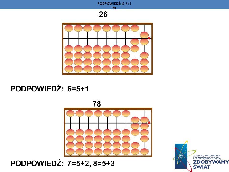 26 PODPOWIEDŹ: 6=5+1 78 PODPOWIEDŹ: 7=5+2, 8=5+3 PODPOWIEDŹ: 6=5+1 78