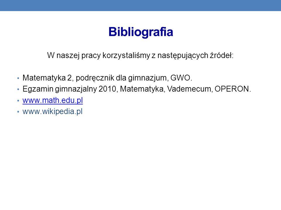 Bibliografia W naszej pracy korzystaliśmy z następujących źródeł: Matematyka 2, podręcznik dla gimnazjum, GWO. Egzamin gimnazjalny 2010, Matematyka, V