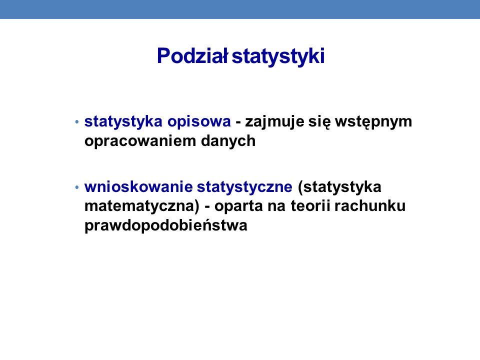 Podział statystyki statystyka opisowa - zajmuje się wstępnym opracowaniem danych wnioskowanie statystyczne (statystyka matematyczna) - oparta na teori
