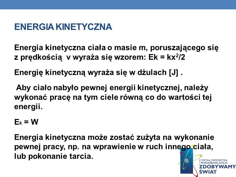 ENERGIA KINETYCZNA Energia kinetyczna ciała o masie m, poruszającego się z prędkością v wyraża się wzorem: Ek = kx 2 /2 Energię kinetyczną wyraża się