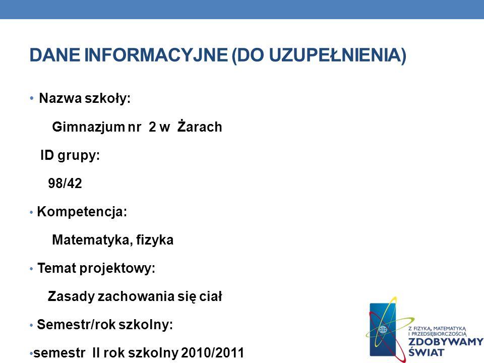 DANE INFORMACYJNE (DO UZUPEŁNIENIA) Nazwa szkoły: Gimnazjum nr 2 w Żarach ID grupy: 98/42 Kompetencja: Matematyka, fizyka Temat projektowy: Zasady zac
