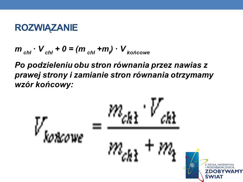 ROZWIĄZANIE m chł V chł + 0 = (m chł +m ł ) V końcowe Po podzieleniu obu stron równania przez nawias z prawej strony i zamianie stron równania otrzyma