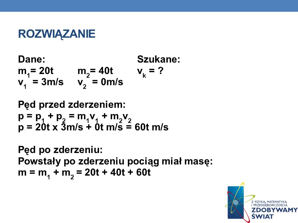 ROZWIĄZANIE Dane:Szukane: m 1 = 20tm 2 = 40t v k = ? v 1 = 3m/sv 2 = 0m/s Pęd przed zderzeniem: p = p 1 + p 2 = m 1 v 1 + m 2 v 2 p = 20t x 3m/s + 0t