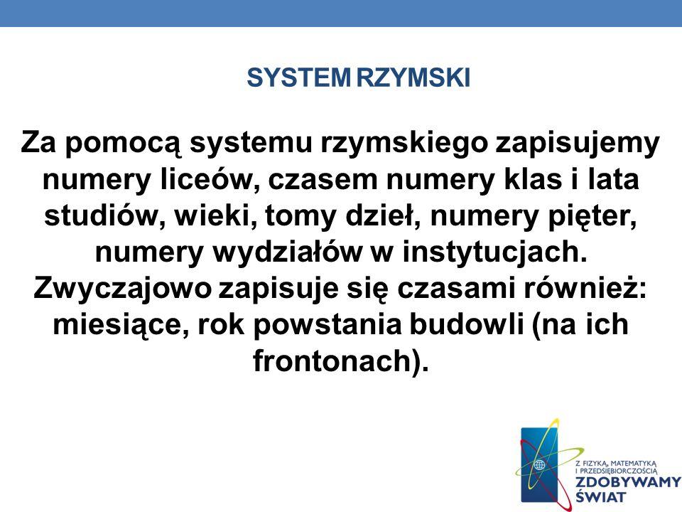 SYSTEM RZYMSKI Nie istnieją znaki dla liczb większych od 1000, choć można zapisywać większe liczby poprzez zapisanie liczby mniejszej 100 razy i umies