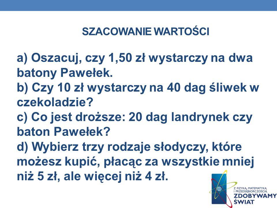 SZACOWANIE WARTOŚCI. Zadanie 2: Baton,,Pawełek'' - 0,69 zł Czekolada - 1,95 zł Śliwki w czekoladzie - 2,53 zł/100 g Landrynki - 3,54 zł/kg