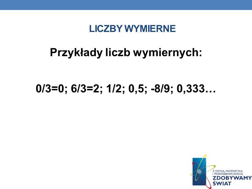 LICZBY WYMIERNE Przykłady liczb wymiernych: 0/3=0; 6/3=2; 1/2; 0,5; -8/9; 0,333…