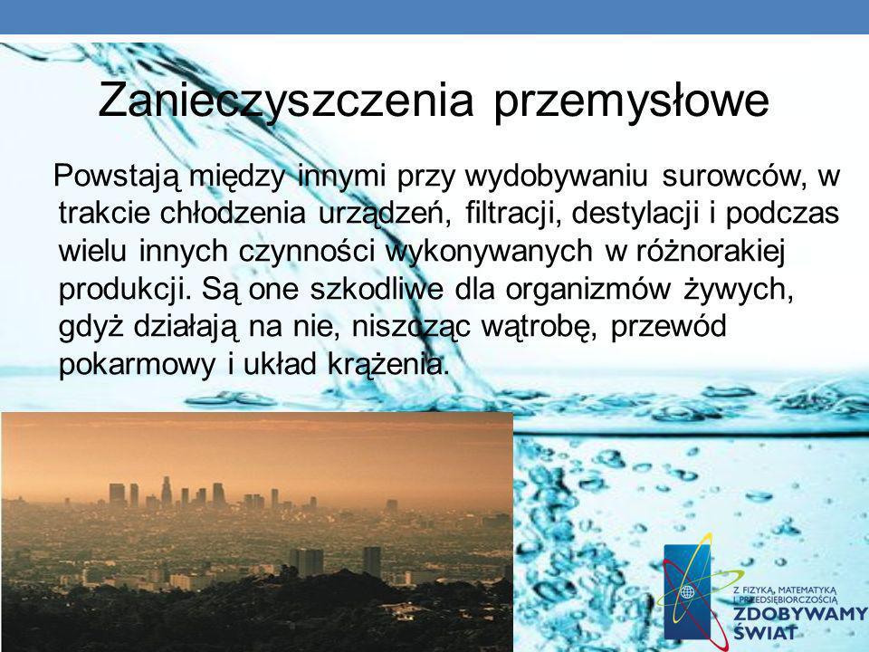 Zanieczyszczenia przemysłowe Powstają między innymi przy wydobywaniu surowców, w trakcie chłodzenia urządzeń, filtracji, destylacji i podczas wielu in