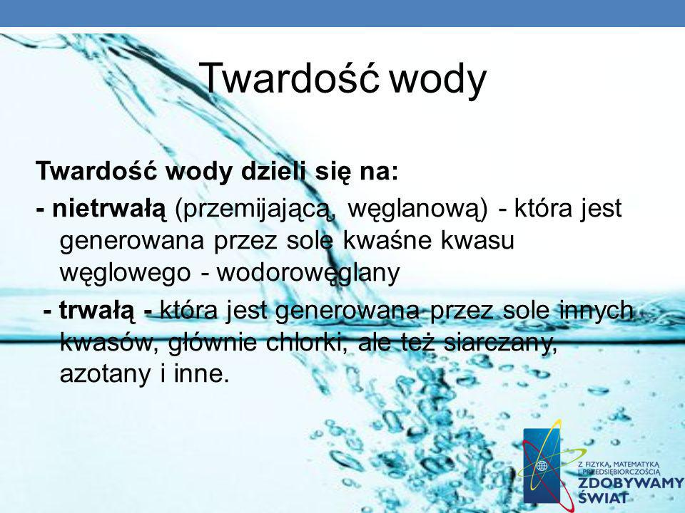 Twardość wody Twardość wody dzieli się na: - nietrwałą (przemijającą, węglanową) - która jest generowana przez sole kwaśne kwasu węglowego - wodorowęg