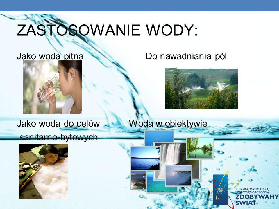 ZASTOSOWANIE WODY: Jako woda pitna Do nawadniania pól Jako woda do celów Woda w obiektywie sanitarno-bytowych