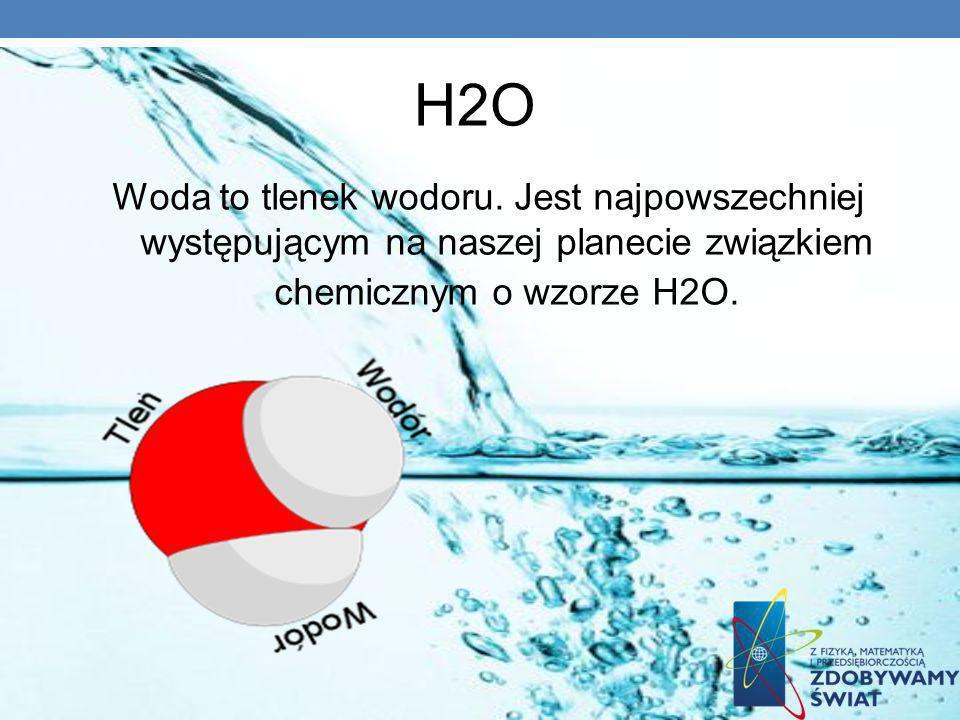 H2O Woda to tlenek wodoru. Jest najpowszechniej występującym na naszej planecie związkiem chemicznym o wzorze H2O.