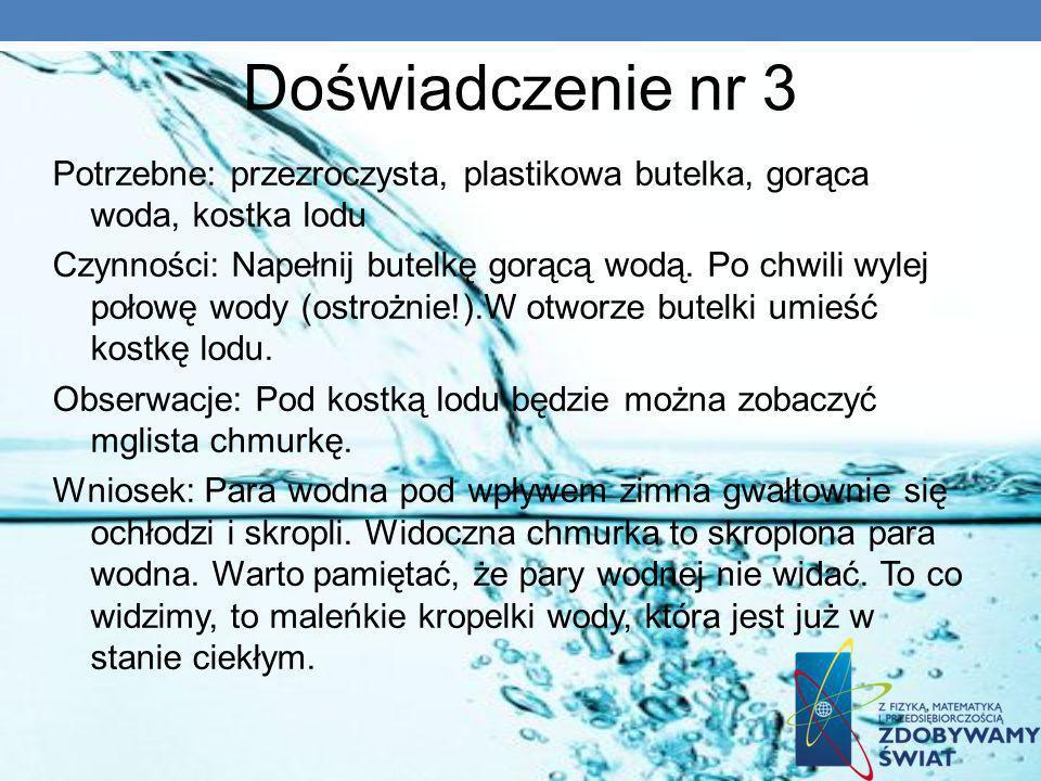 Doświadczenie nr 3 Potrzebne: przezroczysta, plastikowa butelka, gorąca woda, kostka lodu Czynności: Napełnij butelkę gorącą wodą. Po chwili wylej poł