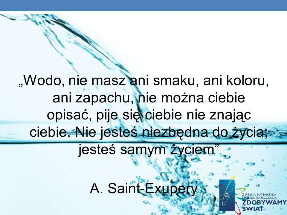 Wodo, nie masz ani smaku, ani koloru, ani zapachu, nie można ciebie opisać, pije się ciebie nie znając ciebie. Nie jesteś niezbędna do życia; jesteś s