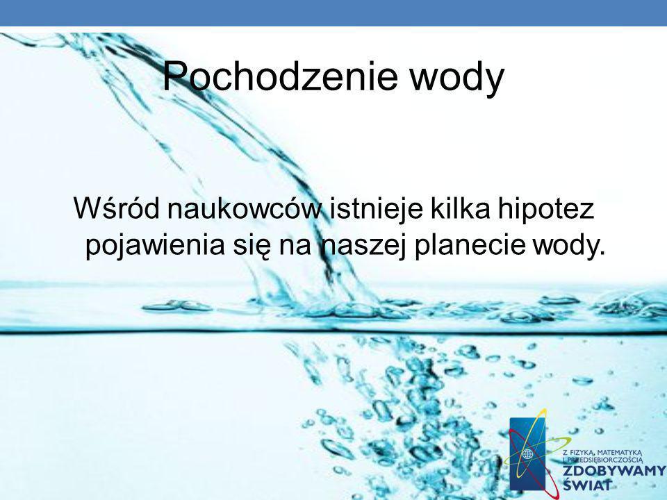 Pochodzenie wody Wśród naukowców istnieje kilka hipotez pojawienia się na naszej planecie wody.