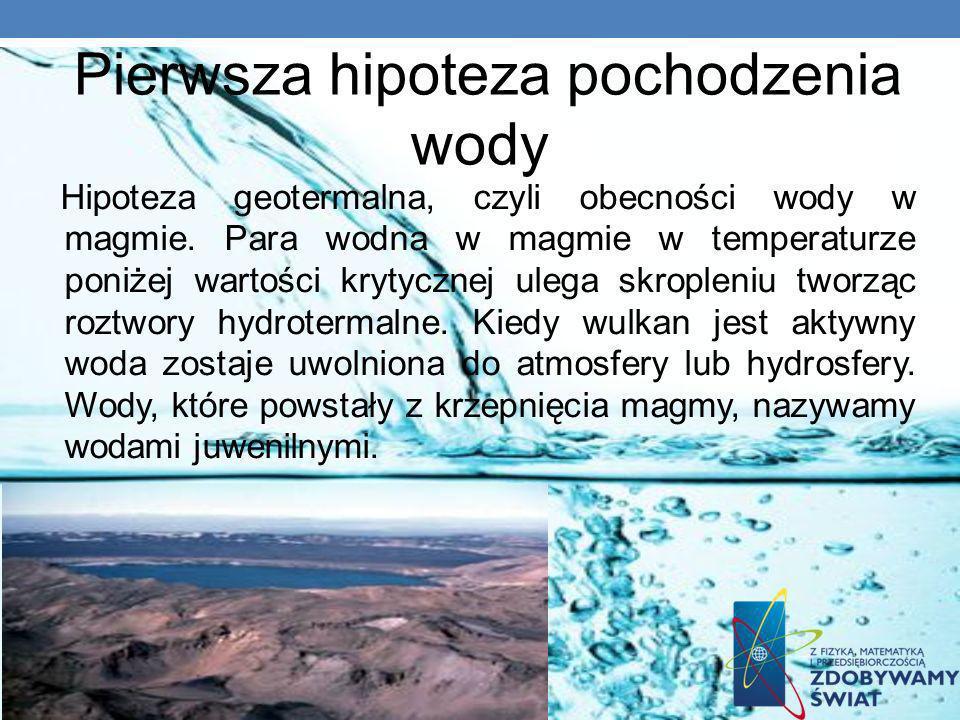 Pierwsza hipoteza pochodzenia wody Hipoteza geotermalna, czyli obecności wody w magmie. Para wodna w magmie w temperaturze poniżej wartości krytycznej