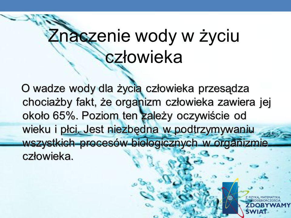 Znaczenie wody w życiu człowieka O wadze wody dla życia człowieka przesądza chociażby fakt, że organizm człowieka zawiera jej około 65%. Poziom ten za
