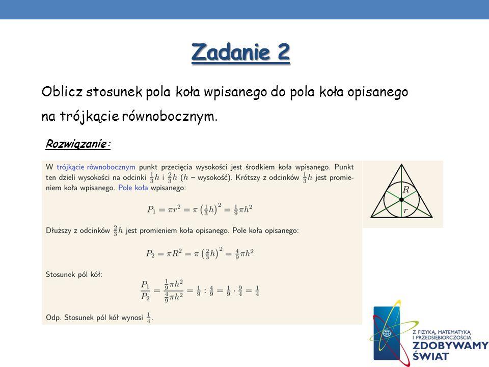 Zadanie 2 Oblicz stosunek pola koła wpisanego do pola koła opisanego na trójkącie równobocznym. Rozwiązanie: