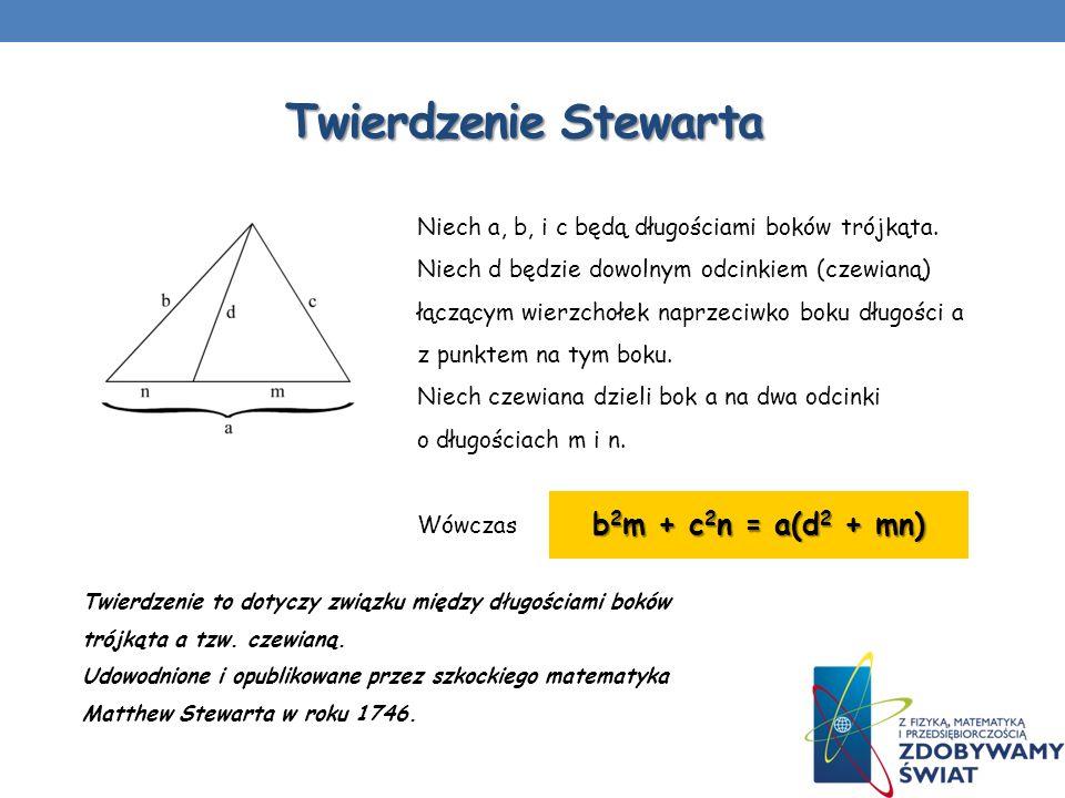 Twierdzenie Stewarta Twierdzenie to dotyczy związku między długościami boków trójkąta a tzw. czewianą. Udowodnione i opublikowane przez szkockiego mat