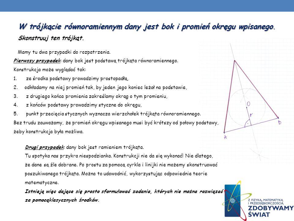 W trójkącie równoramiennym dany jest bok i promień okręgu wpisanego. Skonstruuj ten trójkąt. Mamy tu dwa przypadki do rozpatrzenia. Pierwszy przypadek