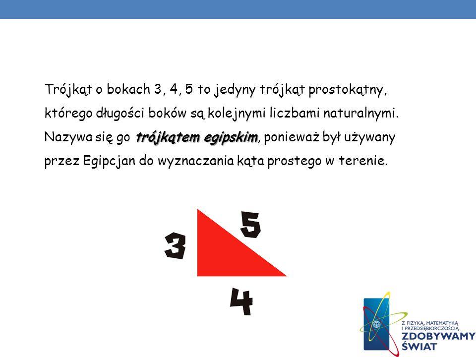 trójkątem egipskim Trójkąt o bokach 3, 4, 5 to jedyny trójkąt prostokątny, którego długości boków są kolejnymi liczbami naturalnymi. Nazywa się go tró