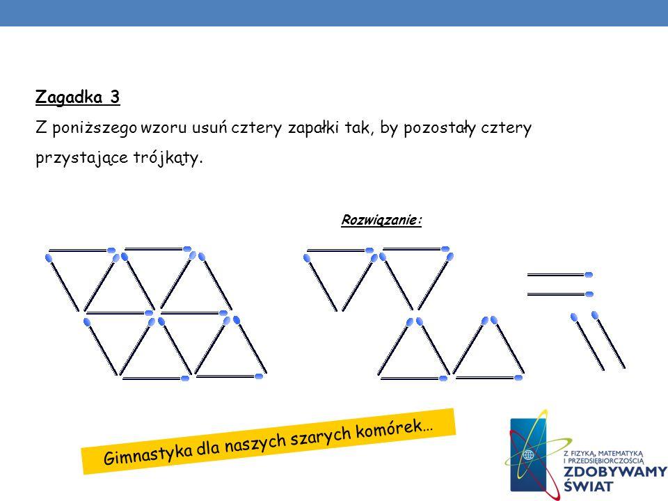 Gimnastyka dla naszych szarych komórek… Zagadka 3 Z poniższego wzoru usuń cztery zapałki tak, by pozostały cztery przystające trójkąty. Rozwiązanie:
