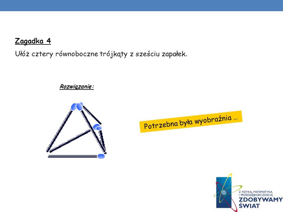 Potrzebna była wyobraźnia … Zagadka 4 Ułóż cztery równoboczne trójkąty z sześciu zapałek. Rozwiązanie: