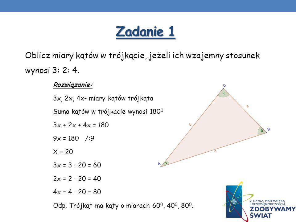 Zadanie 1 Oblicz miary kątów w trójkącie, jeżeli ich wzajemny stosunek wynosi 3: 2: 4. Rozwiązanie: 3x, 2x, 4x- miary kątów trójkąta Suma kątów w trój