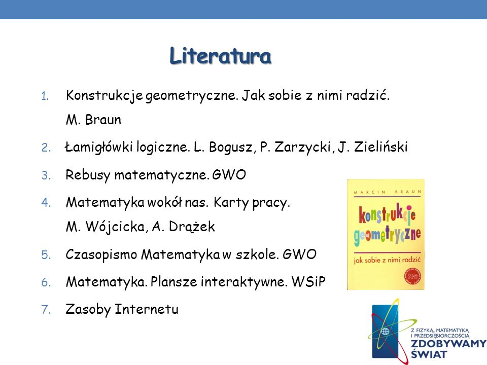 Literatura 1. Konstrukcje geometryczne. Jak sobie z nimi radzić. M. Braun 2. Łamigłówki logiczne. L. Bogusz, P. Zarzycki, J. Zieliński 3. Rebusy matem