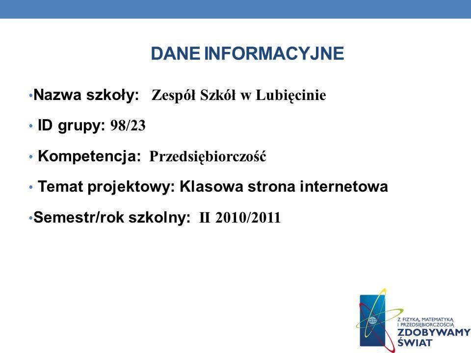 DANE INFORMACYJNE Nazwa szkoły: Zespół Szkół w Lubięcinie ID grupy: 98/23 Kompetencja: Przedsiębiorczość Temat projektowy: Klasowa strona internetowa Semestr/rok szkolny: II 2010/2011