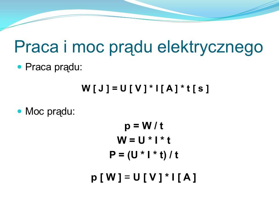 Praca i moc prądu elektrycznego Praca prądu: W [ J ] = U [ V ] * I [ A ] * t [ s ] Moc prądu: p = W / t W = U * I * t P = (U * I * t) / t p [ W ] = U