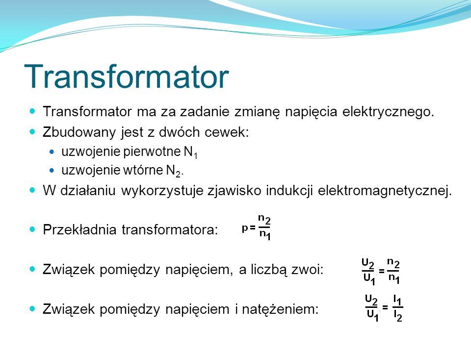 Transformator Transformator ma za zadanie zmianę napięcia elektrycznego. Zbudowany jest z dwóch cewek: uzwojenie pierwotne N 1 uzwojenie wtórne N 2. W
