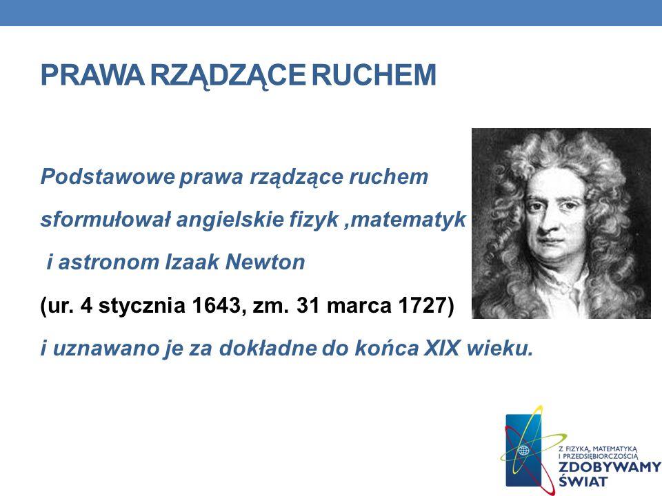 PRAWA RZĄDZĄCE RUCHEM Podstawowe prawa rządzące ruchem sformułował angielskie fizyk,matematyk i astronom Izaak Newton (ur. 4 stycznia 1643, zm. 31 mar