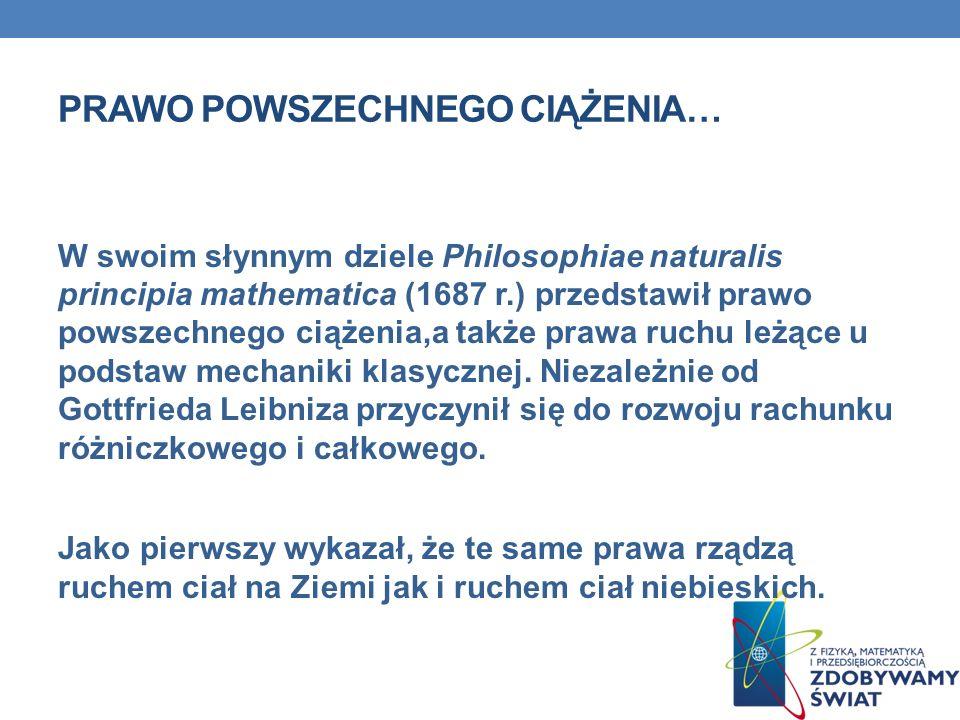 PRAWO POWSZECHNEGO CIĄŻENIA… W swoim słynnym dziele Philosophiae naturalis principia mathematica (1687 r.) przedstawił prawo powszechnego ciążenia,a t