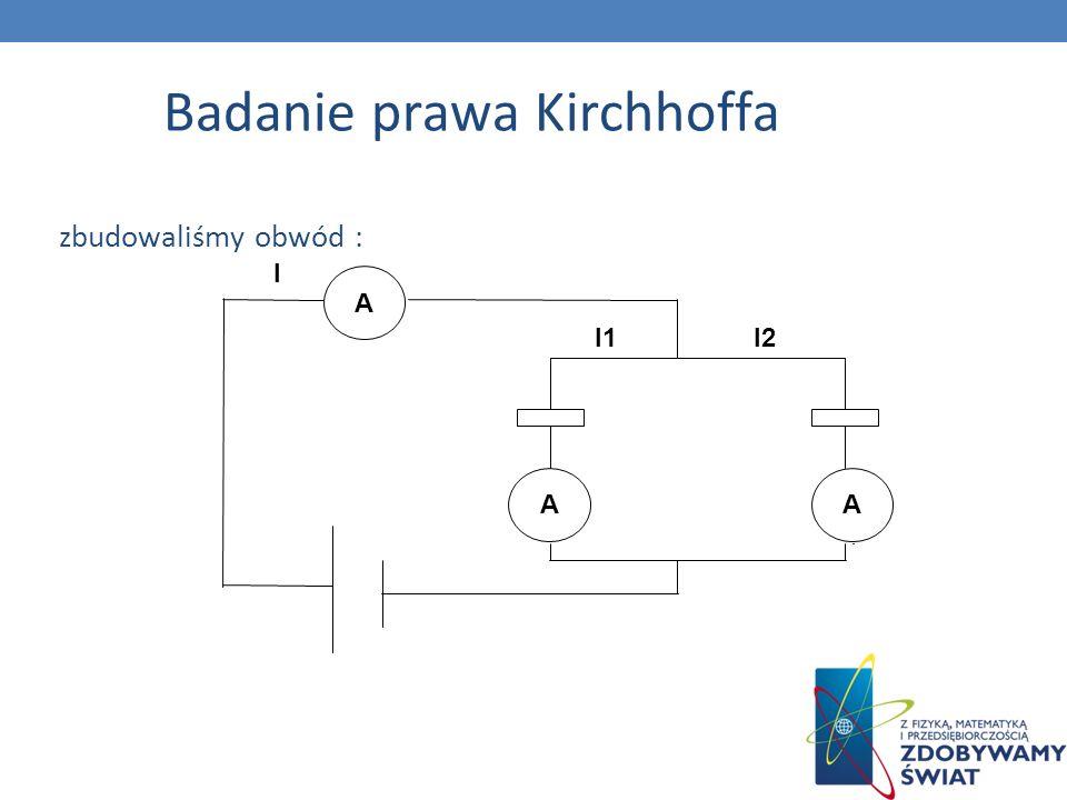 Badanie prawa Kirchhoffa zbudowaliśmy obwód : A AA I I1I2
