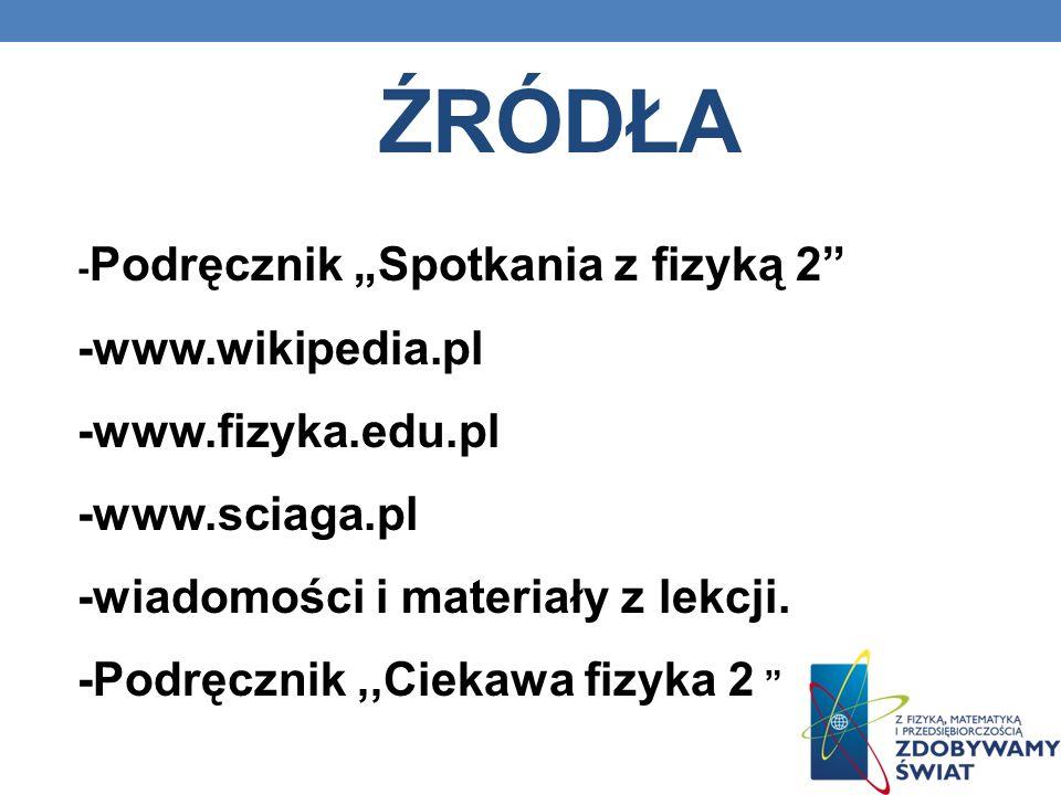 ŹRÓDŁA - Podręcznik Spotkania z fizyką 2 -www.wikipedia.pl -www.fizyka.edu.pl -www.sciaga.pl -wiadomości i materiały z lekcji. -Podręcznik,,Ciekawa fi