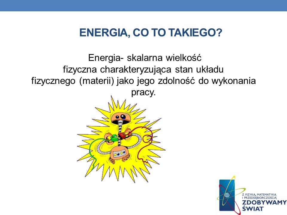 ENERGIA, CO TO TAKIEGO? Energia- skalarna wielkość fizyczna charakteryzująca stan układu fizycznego (materii) jako jego zdolność do wykonania pracy.