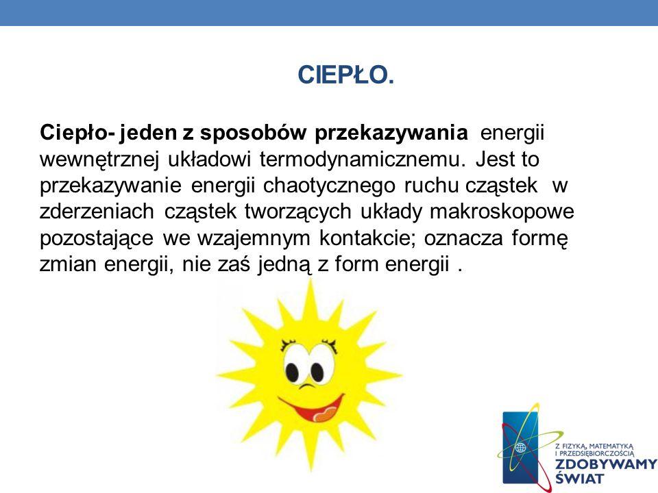 CIEPŁO. Ciepło- jeden z sposobów przekazywania energii wewnętrznej układowi termodynamicznemu. Jest to przekazywanie energii chaotycznego ruchu cząste