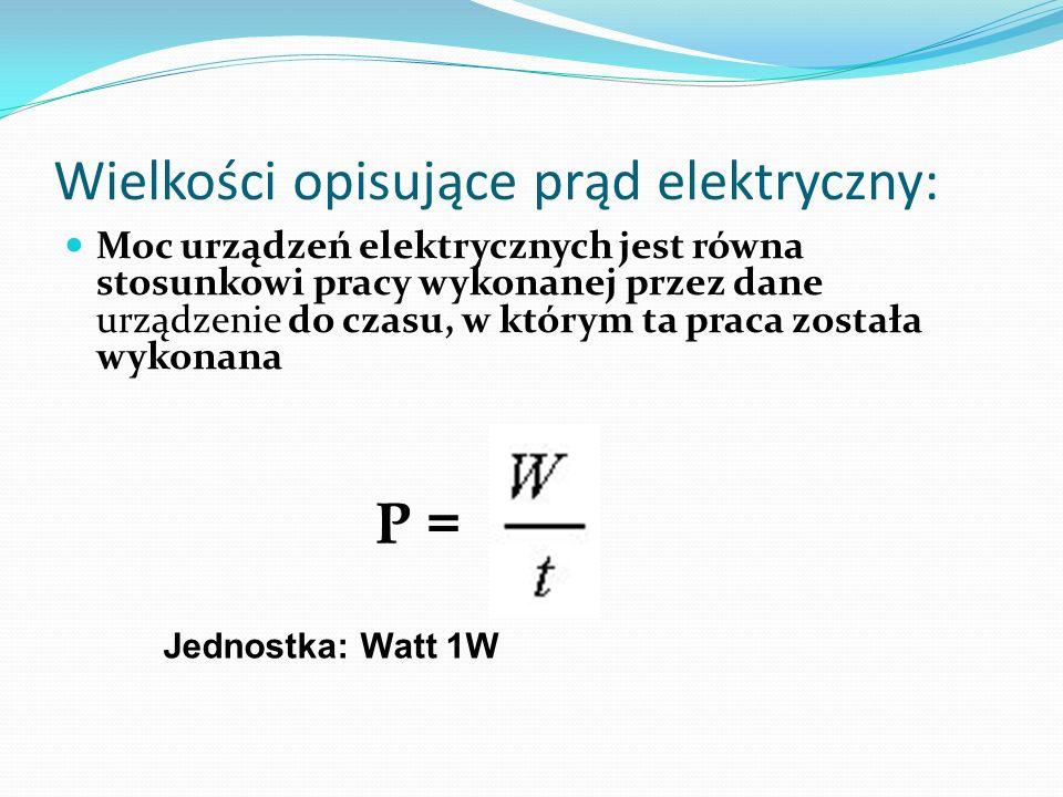 Wielkości opisujące prąd elektryczny: Moc urządzeń elektrycznych jest równa stosunkowi pracy wykonanej przez dane urządzenie do czasu, w którym ta pra
